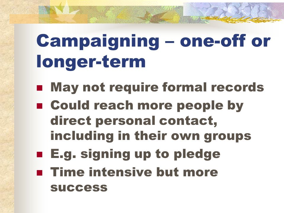 Campaigning – one-off or longer-term May not require formal records Could reach more people by direct personal contact, including in their own groups E.g.