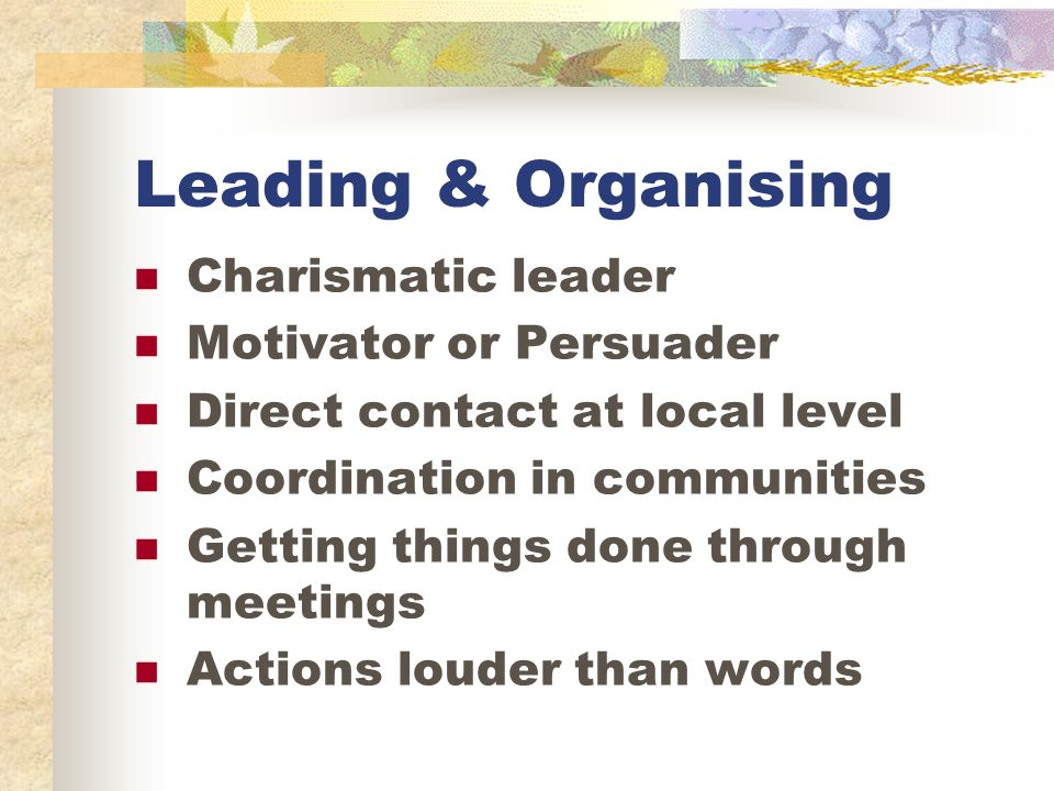 Leading & Organising Charismatic leader Motivator or Persuader Direct contact at local level Coordination in communities Getting things done through meetings Actions louder than words