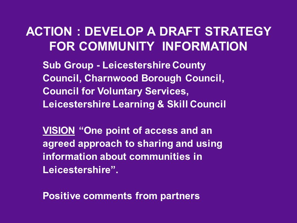 ACTION : DEVELOP A DRAFT STRATEGY FOR COMMUNITY INFORMATION Sub Group - Leicestershire County Council, Charnwood Borough Council, Council for Voluntary Services, Leicestershire Learning & Skill Council VISION One point of access and an agreed approach to sharing and using information about communities in Leicestershire.