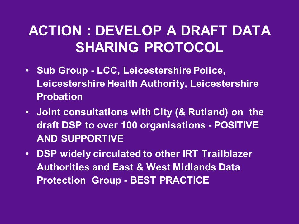 ACTION : DEVELOP A DRAFT DATA SHARING PROTOCOL Sub Group - LCC, Leicestershire Police, Leicestershire Health Authority, Leicestershire Probation Joint consultations with City (& Rutland) on the draft DSP to over 100 organisations - POSITIVE AND SUPPORTIVE DSP widely circulated to other IRT Trailblazer Authorities and East & West Midlands Data Protection Group - BEST PRACTICE