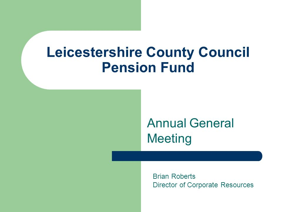 Leicestershire County Council Pension Fund Annual General Meeting Brian Roberts Director of Corporate Resources