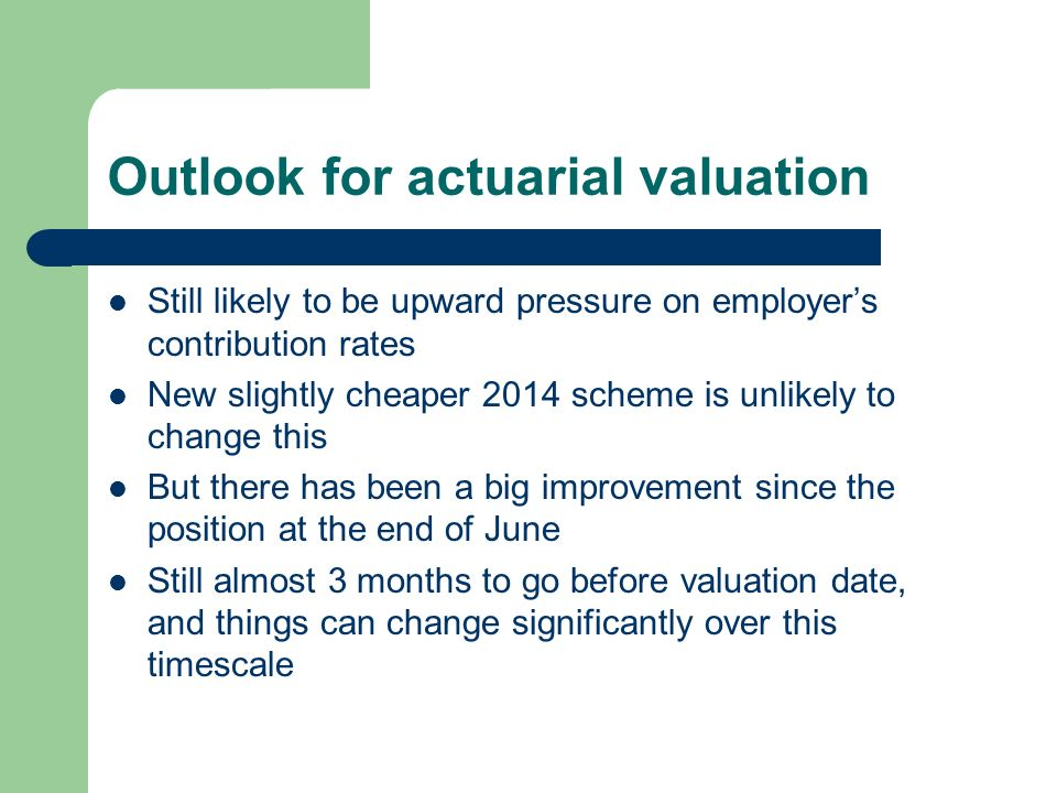 Outlook for actuarial valuation Still likely to be upward pressure on employers contribution rates New slightly cheaper 2014 scheme is unlikely to change this But there has been a big improvement since the position at the end of June Still almost 3 months to go before valuation date, and things can change significantly over this timescale