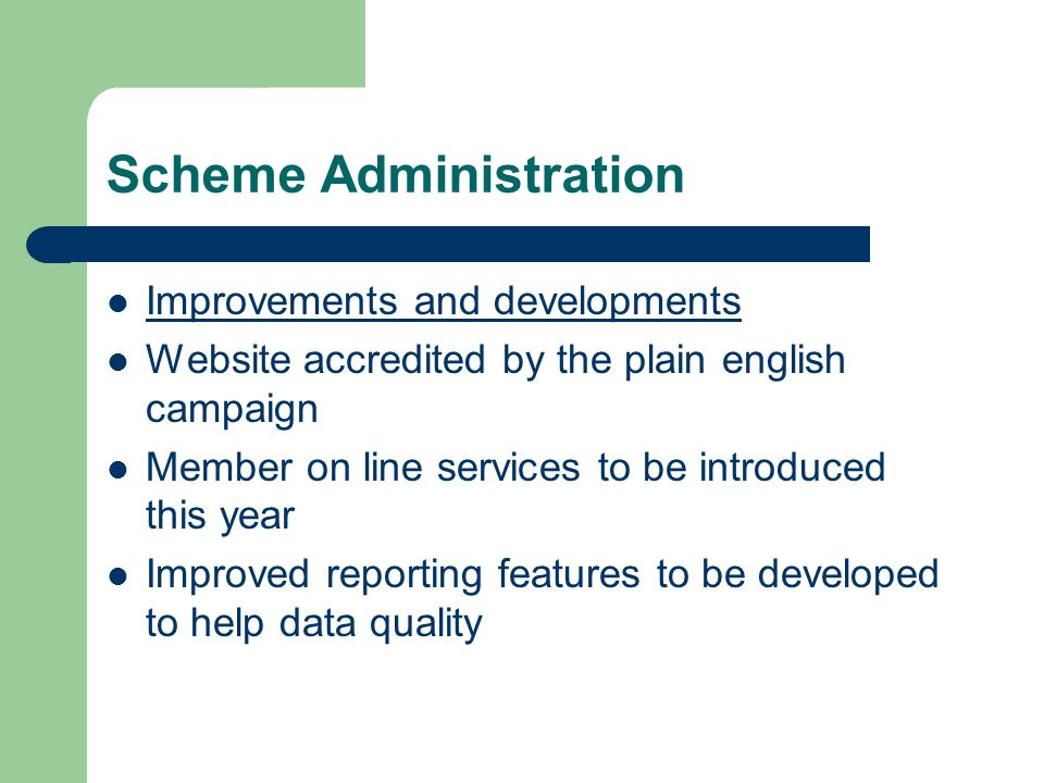 Scheme Administration Improvements and developments Website accredited by the plain english campaign Member on line services to be introduced this year Improved reporting features to be developed to help data quality