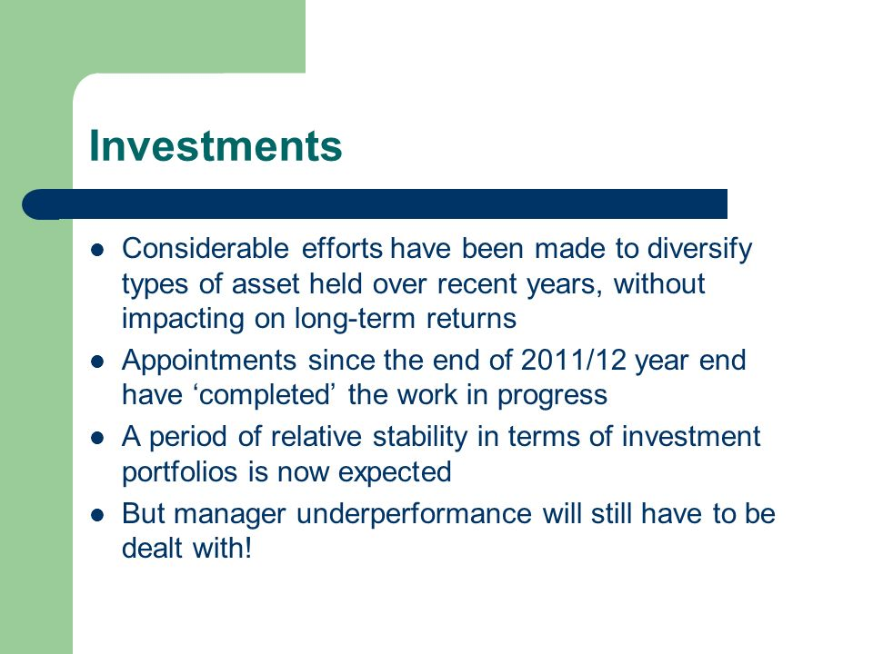 Investments Considerable efforts have been made to diversify types of asset held over recent years, without impacting on long-term returns Appointments since the end of 2011/12 year end have completed the work in progress A period of relative stability in terms of investment portfolios is now expected But manager underperformance will still have to be dealt with!