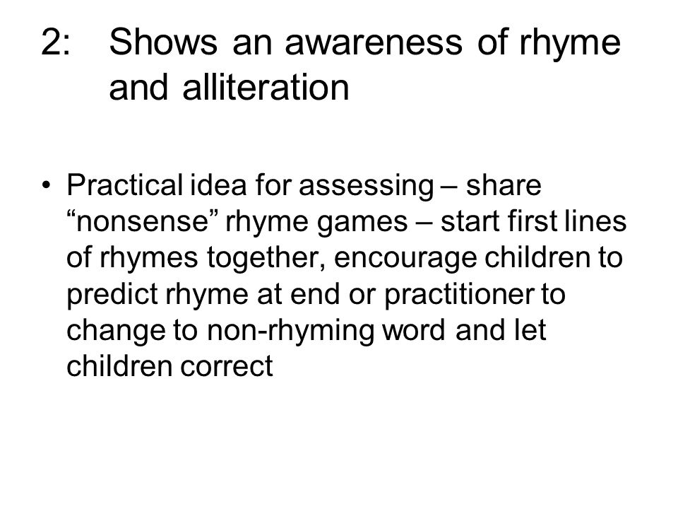 2: Shows an awareness of rhyme and alliteration Practical idea for assessing – share nonsense rhyme games – start first lines of rhymes together, encourage children to predict rhyme at end or practitioner to change to non-rhyming word and let children correct