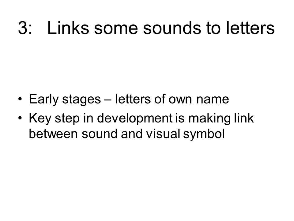 3:Links some sounds to letters Early stages – letters of own name Key step in development is making link between sound and visual symbol