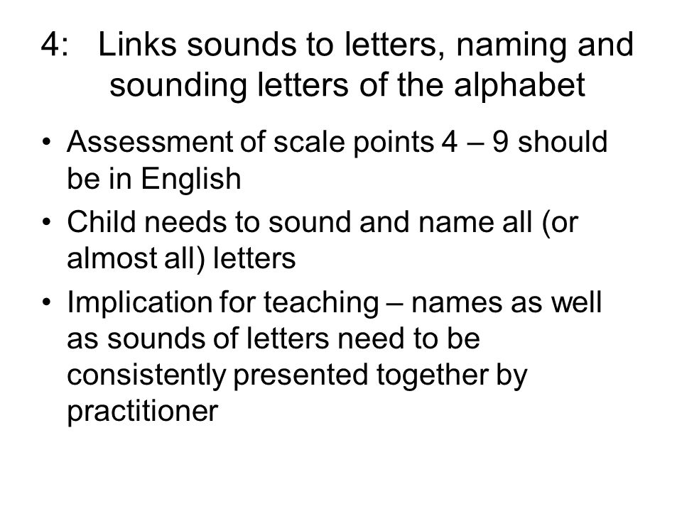 4: Links sounds to letters, naming and sounding letters of the alphabet Assessment of scale points 4 – 9 should be in English Child needs to sound and name all (or almost all) letters Implication for teaching – names as well as sounds of letters need to be consistently presented together by practitioner