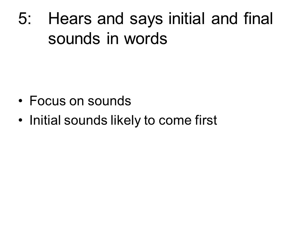 5:Hears and says initial and final sounds in words Focus on sounds Initial sounds likely to come first
