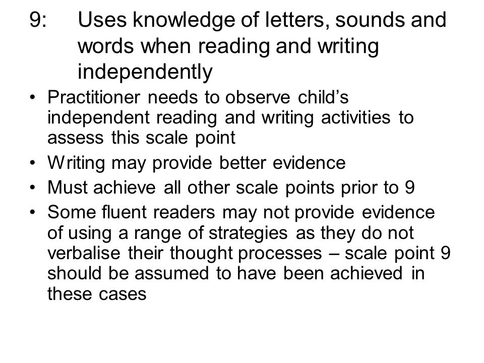 9: Uses knowledge of letters, sounds and words when reading and writing independently Practitioner needs to observe childs independent reading and writing activities to assess this scale point Writing may provide better evidence Must achieve all other scale points prior to 9 Some fluent readers may not provide evidence of using a range of strategies as they do not verbalise their thought processes – scale point 9 should be assumed to have been achieved in these cases