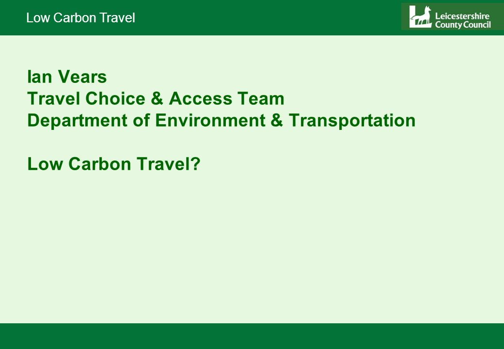 Low Carbon Travel Ian Vears Travel Choice & Access Team Department of Environment & Transportation Low Carbon Travel