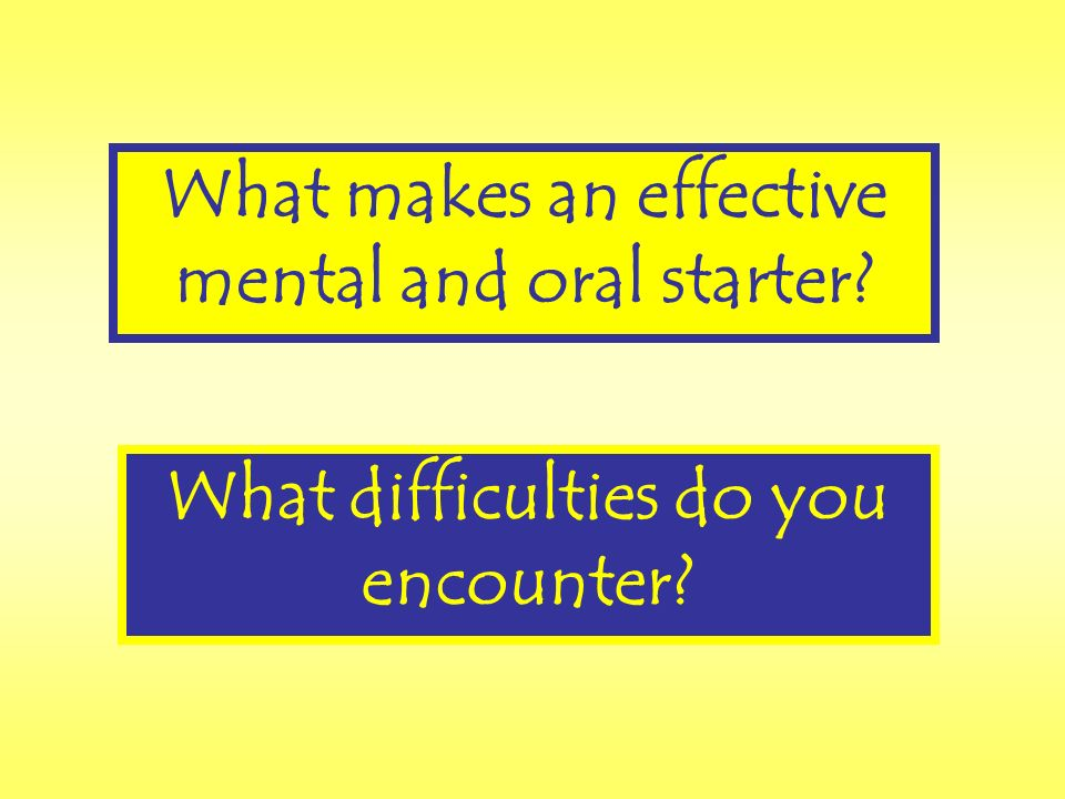 What makes an effective mental and oral starter What difficulties do you encounter