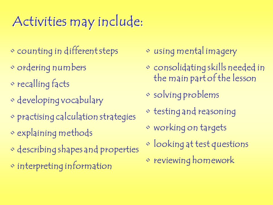 Activities may include: counting in different steps ordering numbers recalling facts developing vocabulary practising calculation strategies explaining methods describing shapes and properties interpreting information using mental imagery consolidating skills needed in the main part of the lesson solving problems testing and reasoning working on targets looking at test questions reviewing homework