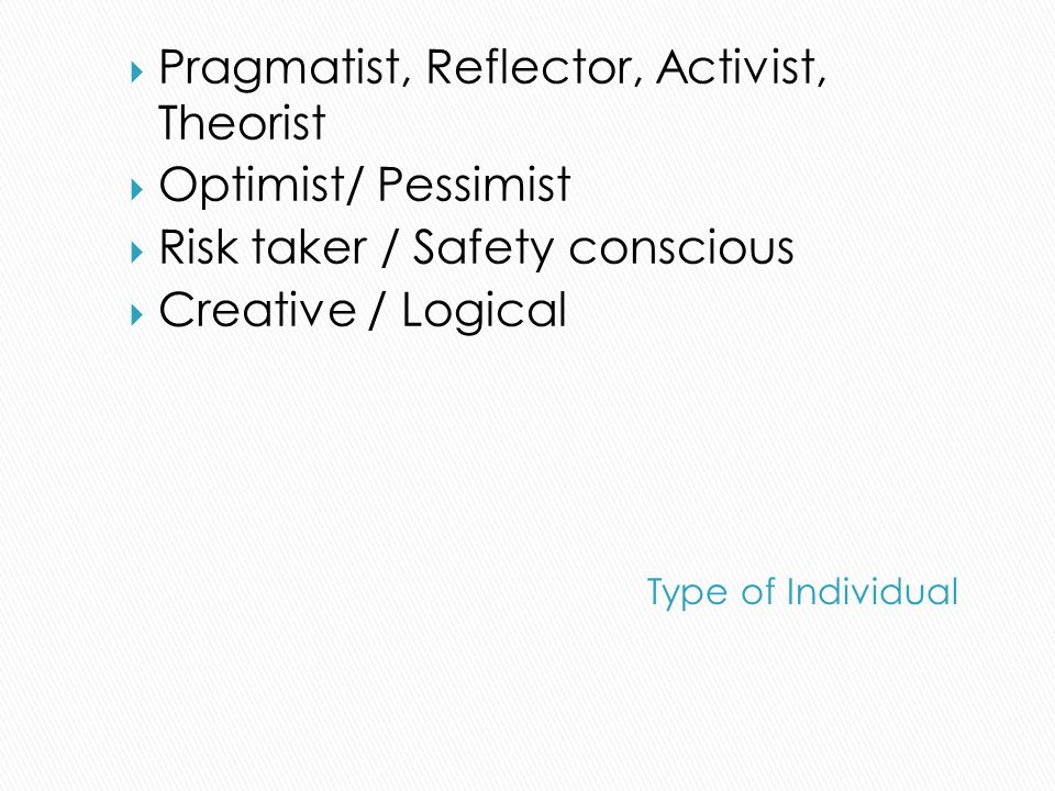 Pragmatist, Reflector, Activist, Theorist Optimist/ Pessimist Risk taker / Safety conscious Creative / Logical