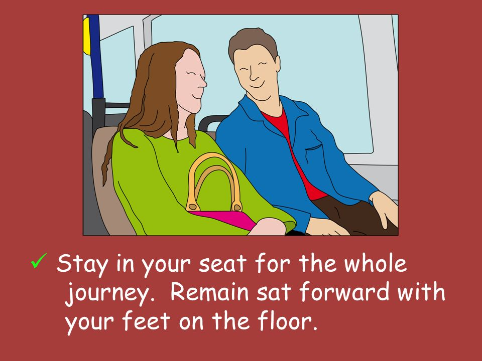 Stay in your seat for the whole journey. Remain sat forward with your feet on the floor.