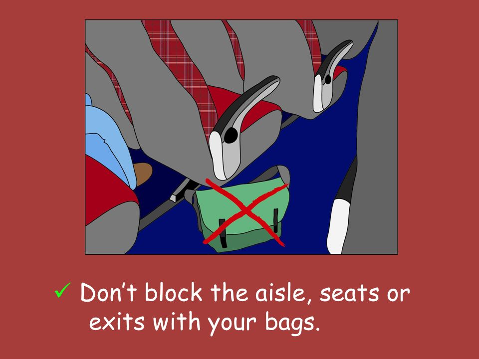 Dont block the aisle, seats or exits with your bags.