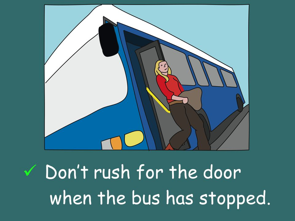 Dont rush for the door when the bus has stopped.