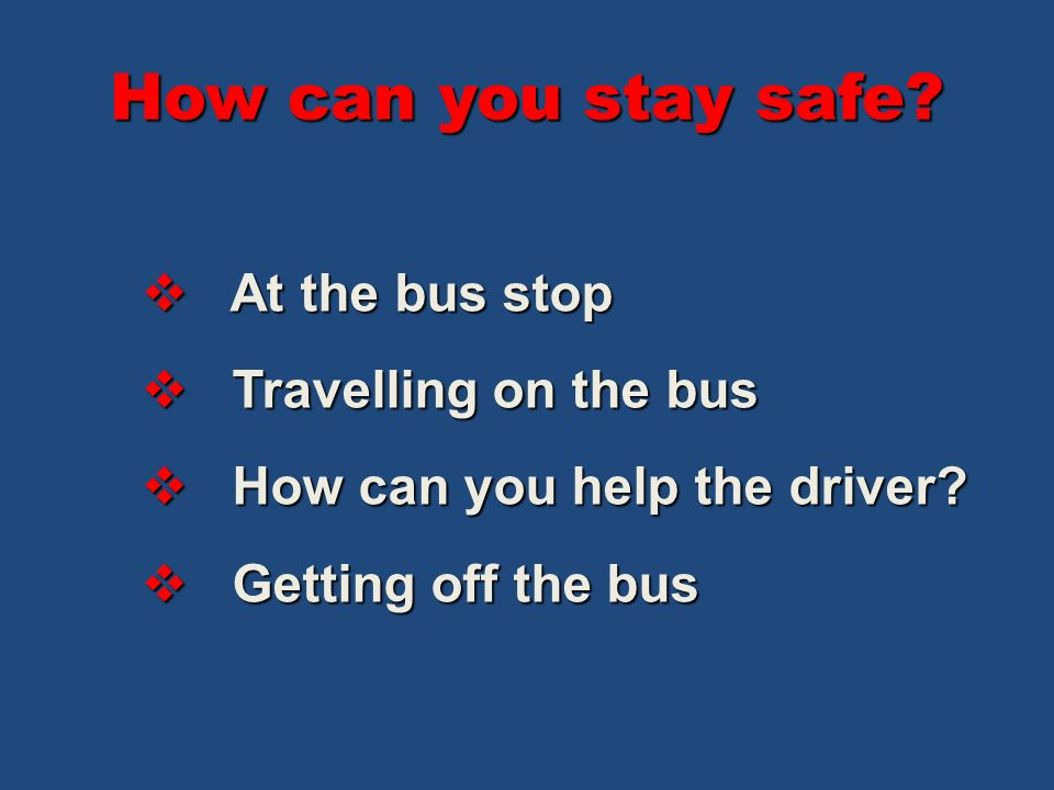 How can you stay safe? At the bus stop At the bus stop Travelling on the bus Travelling on the bus How can you help the driver? How can you help the d