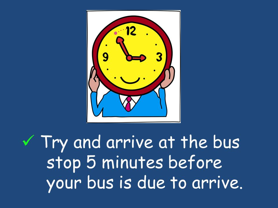 Try and arrive at the bus stop 5 minutes before your bus is due to arrive.