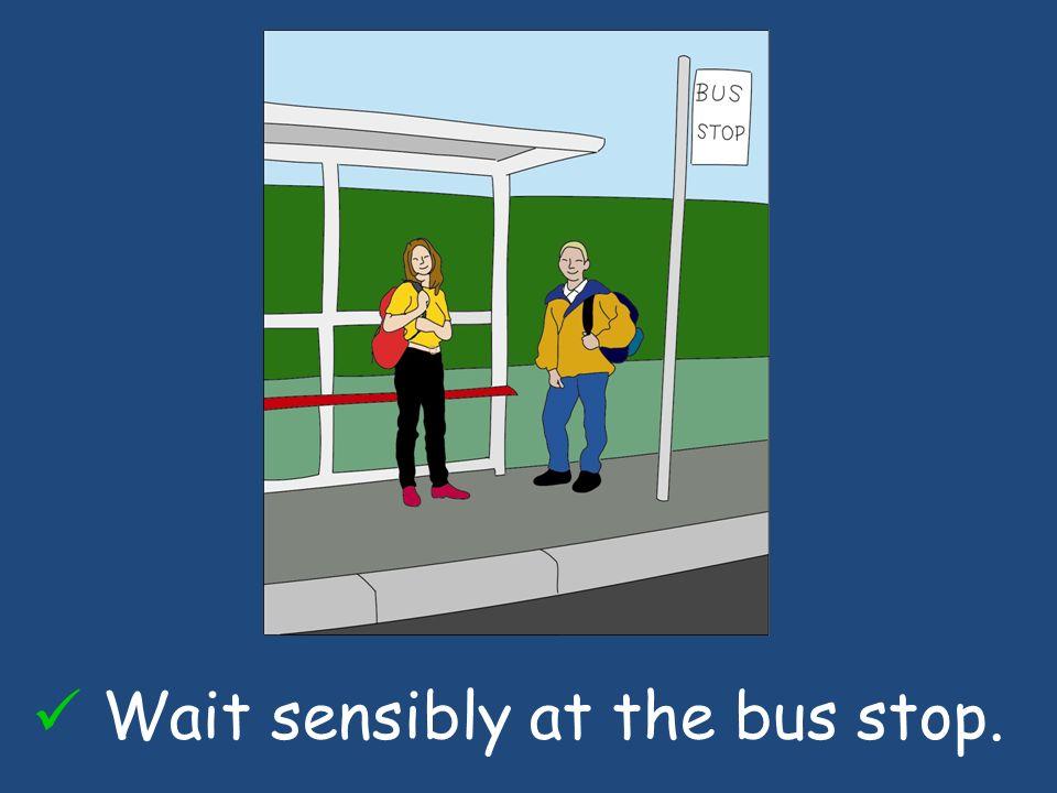 Wait sensibly at the bus stop.