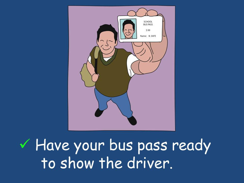 Have your bus pass ready to show the driver.