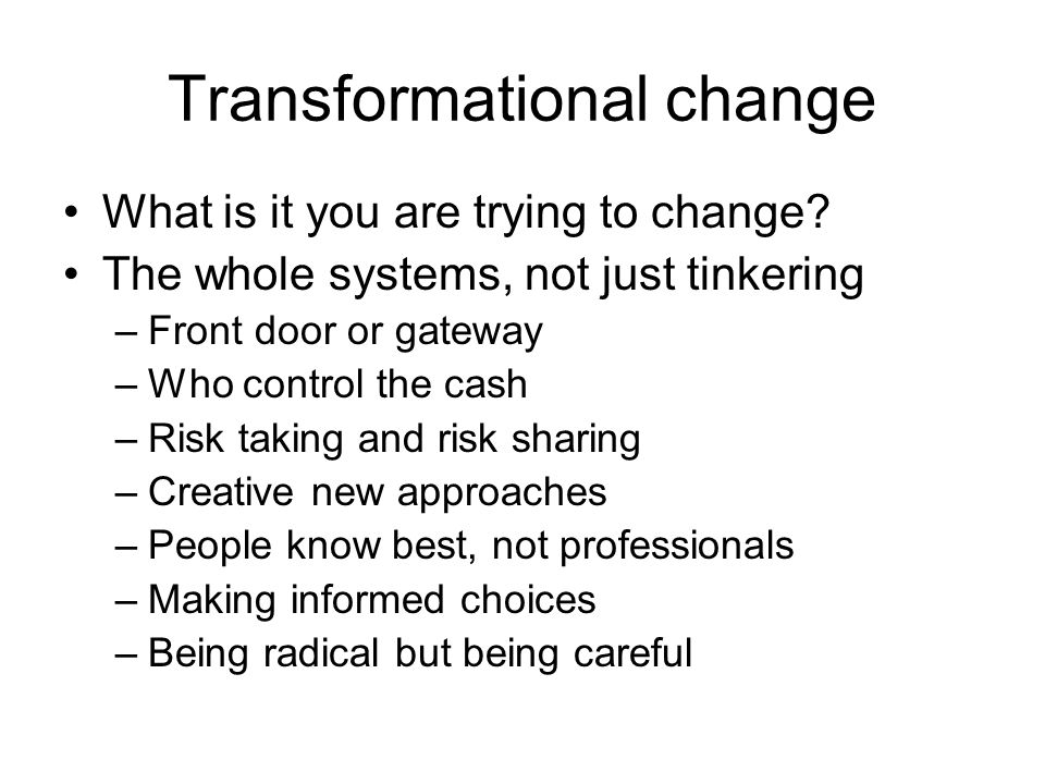 Transformational change What is it you are trying to change.