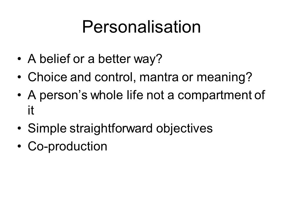 Personalisation A belief or a better way. Choice and control, mantra or meaning.