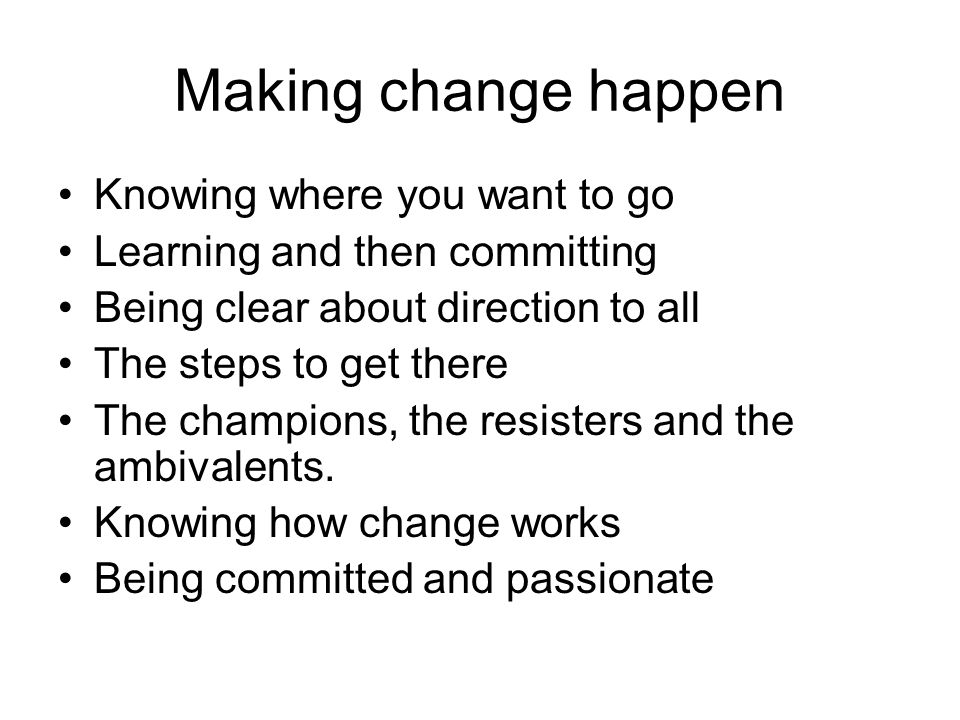 Making change happen Knowing where you want to go Learning and then committing Being clear about direction to all The steps to get there The champions, the resisters and the ambivalents.