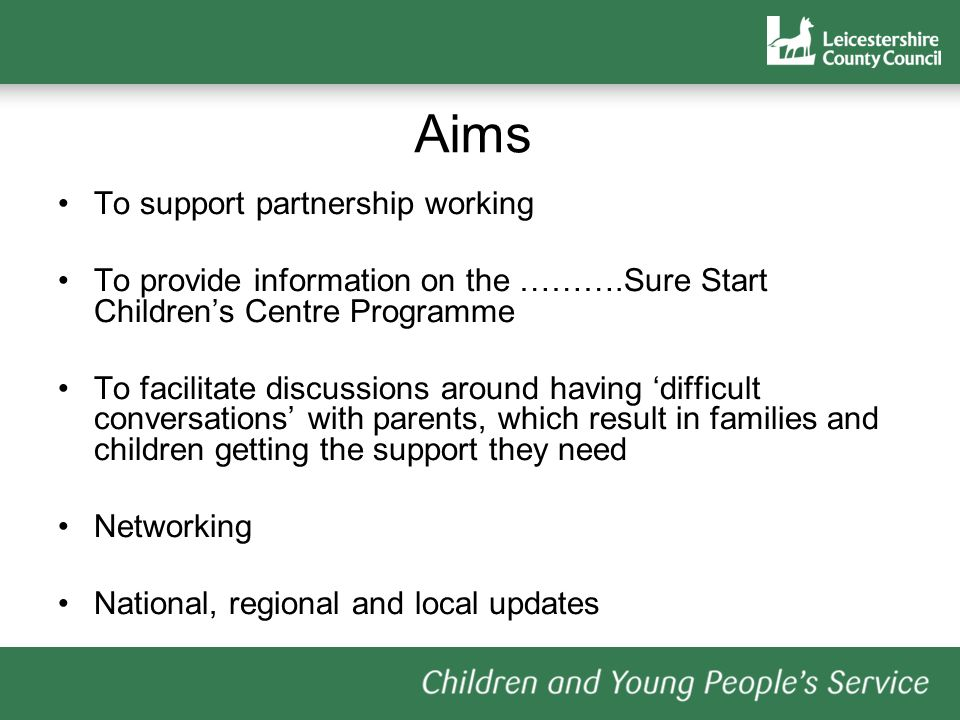 Aims To support partnership working To provide information on the ……….Sure Start Childrens Centre Programme To facilitate discussions around having difficult conversations with parents, which result in families and children getting the support they need Networking National, regional and local updates