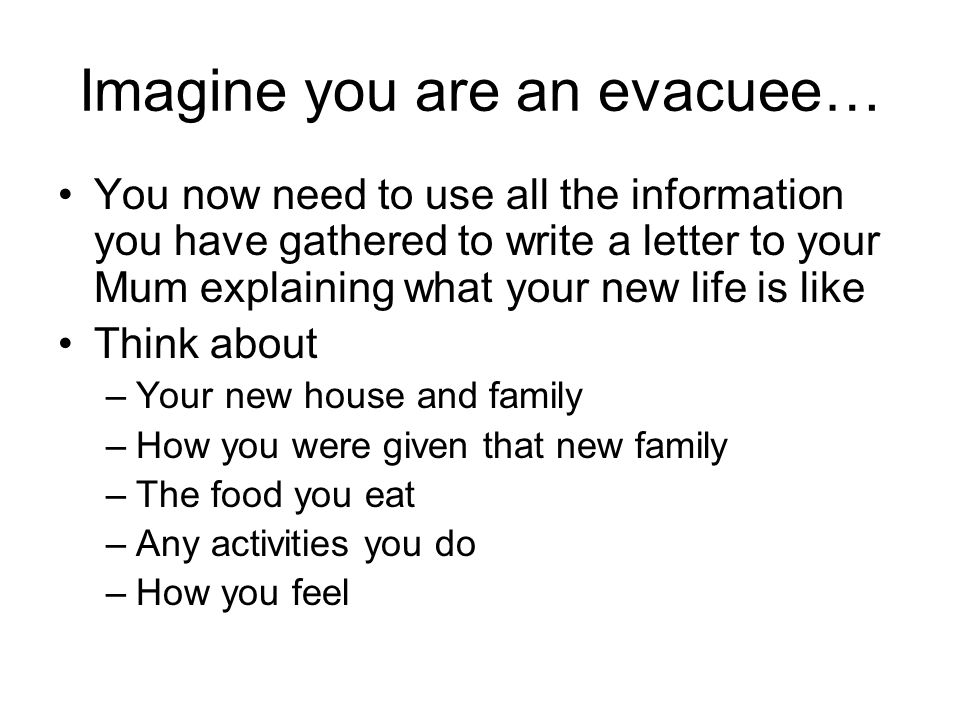 Imagine you are an evacuee… You now need to use all the information you have gathered to write a letter to your Mum explaining what your new life is like Think about –Your new house and family –How you were given that new family –The food you eat –Any activities you do –How you feel