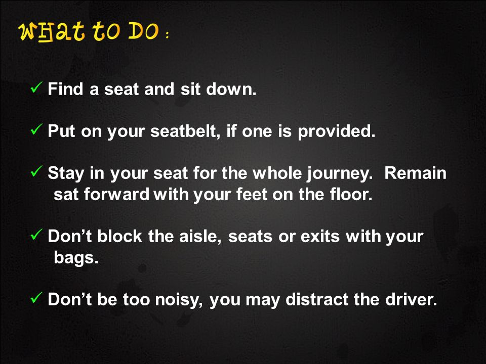 Find a seat and sit down. Put on your seatbelt, if one is provided. Stay in your seat for the whole journey. Remain sat forward with your feet on the