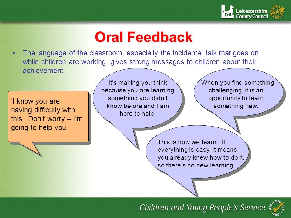 Oral Feedback The language of the classroom, especially the incidental talk that goes on while children are working, gives strong messages to children