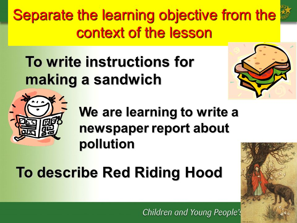 Separate the learning objective from the context of the lesson We are learning to write a newspaper report about pollution To write instructions for m