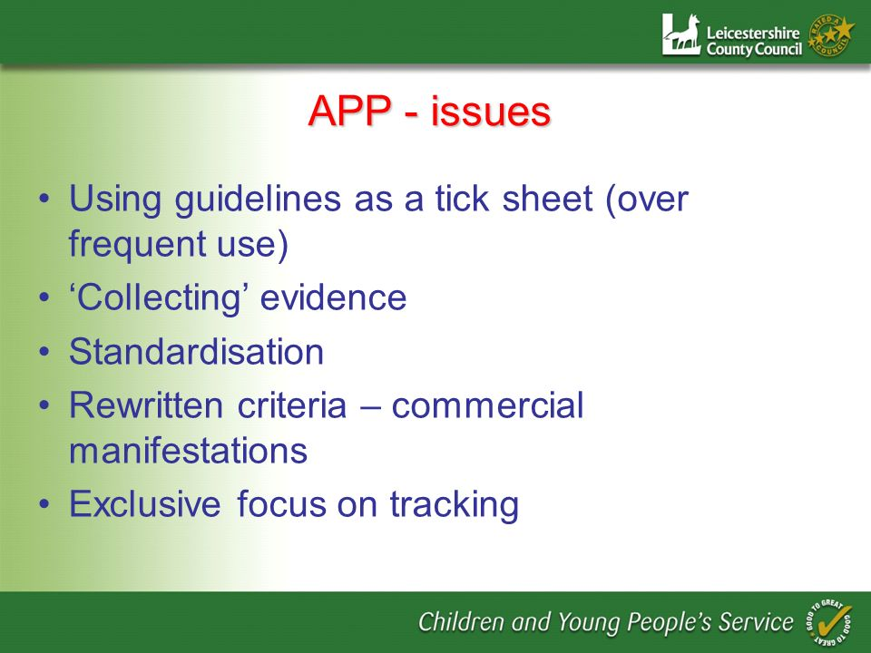 APP - issues Using guidelines as a tick sheet (over frequent use) Collecting evidence Standardisation Rewritten criteria – commercial manifestations E