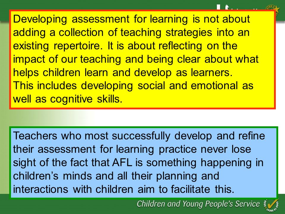Developing assessment for learning is not about adding a collection of teaching strategies into an existing repertoire. It is about reflecting on the