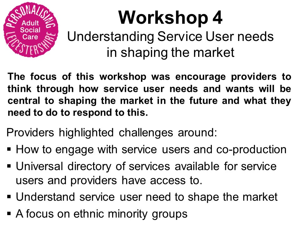Workshop 4 Understanding Service User needs in shaping the market The focus of this workshop was encourage providers to think through how service user needs and wants will be central to shaping the market in the future and what they need to do to respond to this.