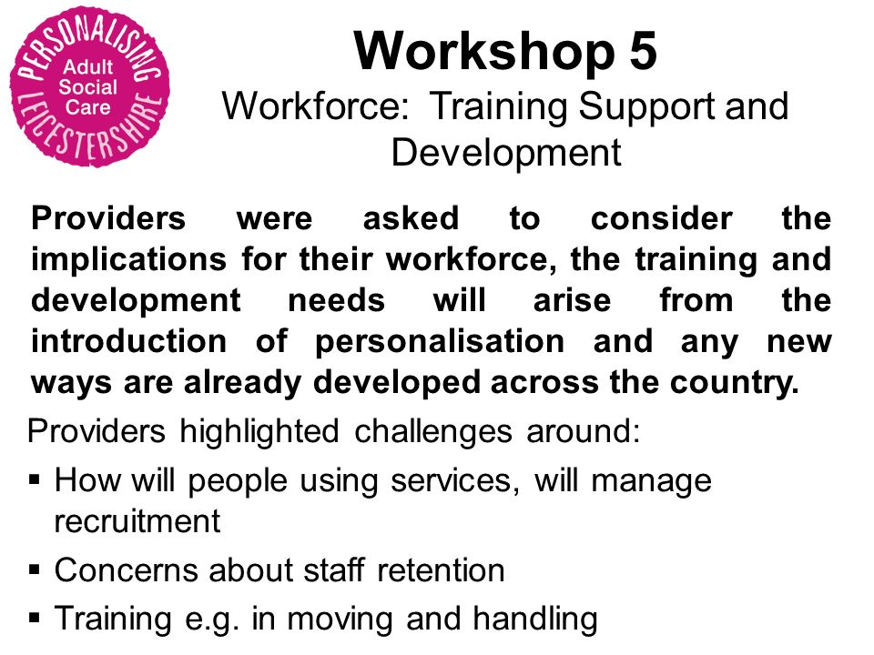 Workshop 5 Workforce: Training Support and Development Providers were asked to consider the implications for their workforce, the training and development needs will arise from the introduction of personalisation and any new ways are already developed across the country.