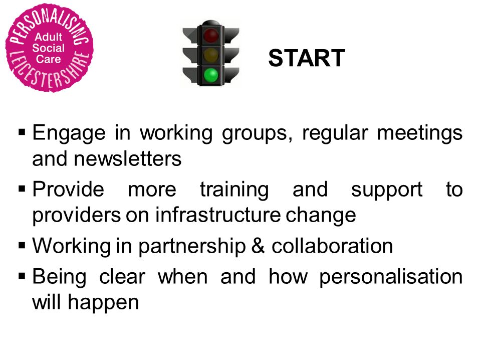 START Engage in working groups, regular meetings and newsletters Provide more training and support to providers on infrastructure change Working in partnership & collaboration Being clear when and how personalisation will happen