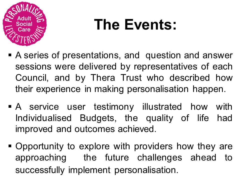 A series of presentations, and question and answer sessions were delivered by representatives of each Council, and by Thera Trust who described how their experience in making personalisation happen.