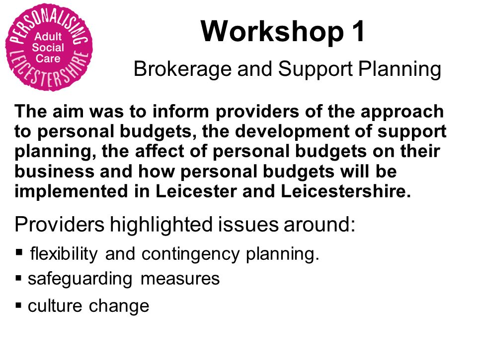 Workshop 1 Brokerage and Support Planning The aim was to inform providers of the approach to personal budgets, the development of support planning, the affect of personal budgets on their business and how personal budgets will be implemented in Leicester and Leicestershire.