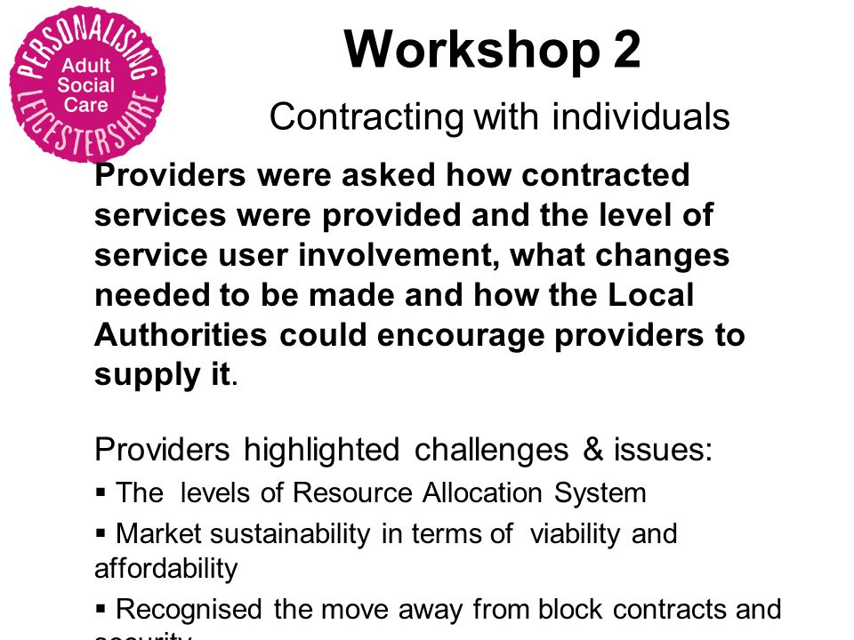 Workshop 2 Contracting with individuals Providers were asked how contracted services were provided and the level of service user involvement, what changes needed to be made and how the Local Authorities could encourage providers to supply it.