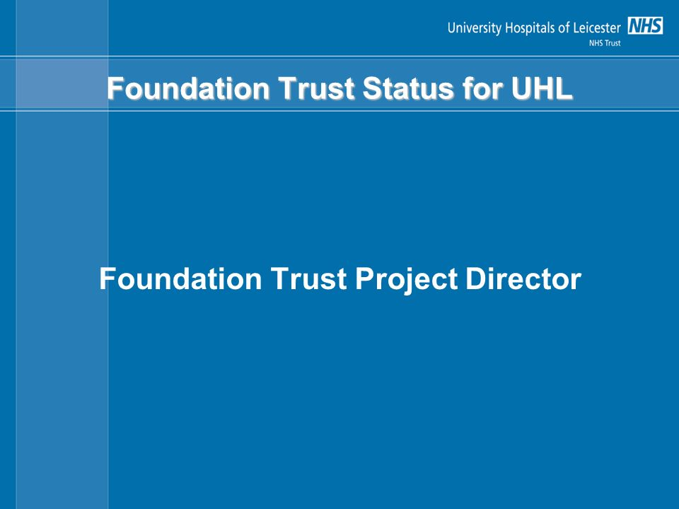 NHS Foundation Trusts Application Overview Three stages: Preliminary (submitted November 26) Preparatory (November 04 – Dec 05) Authorisation (tbc)
