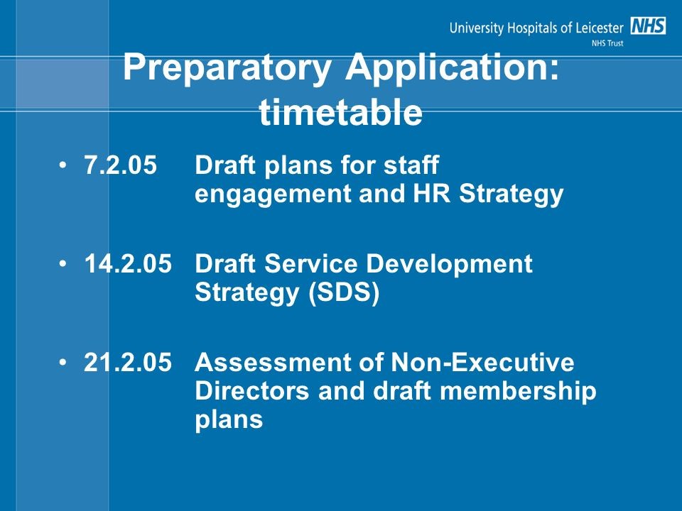 Preparatory Application: timetable 7.2.05Draft plans for staff engagement and HR Strategy 14.2.05Draft Service Development Strategy (SDS) 21.2.05Assessment of Non-Executive Directors and draft membership plans