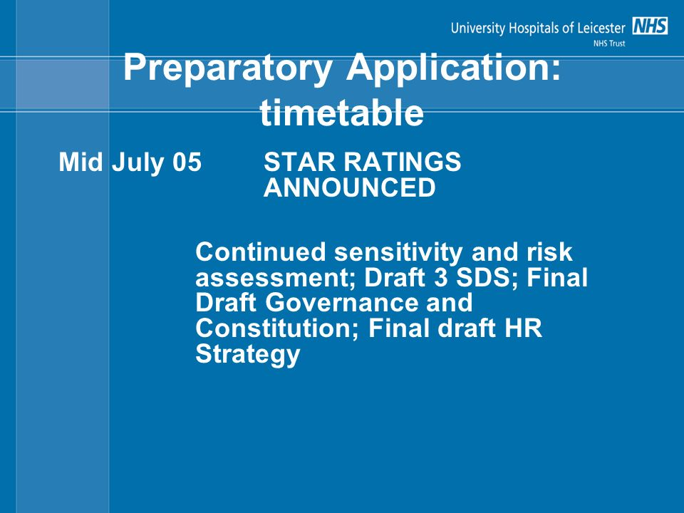 Preparatory Application: timetable Mid July 05STAR RATINGS ANNOUNCED Continued sensitivity and risk assessment; Draft 3 SDS; Final Draft Governance and Constitution; Final draft HR Strategy