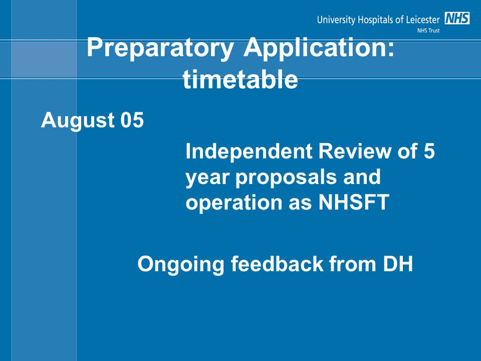 Preparatory Application: timetable August 05 Independent Review of 5 year proposals and operation as NHSFT Ongoing feedback from DH