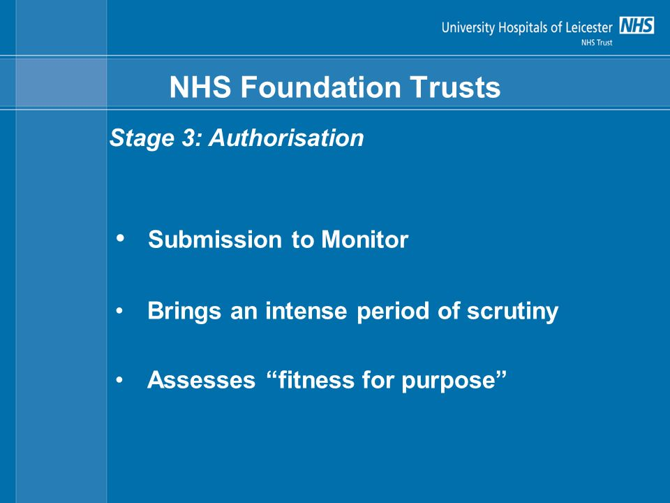 NHS Foundation Trusts Submission to Monitor Brings an intense period of scrutiny Assesses fitness for purpose Stage 3: Authorisation