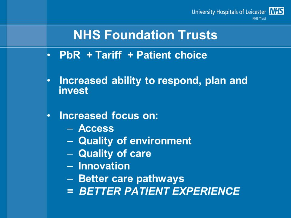 NHS Foundation Trusts PbR + Tariff + Patient choice Increased ability to respond, plan and invest Increased focus on: –Access –Quality of environment –Quality of care –Innovation –Better care pathways = BETTER PATIENT EXPERIENCE