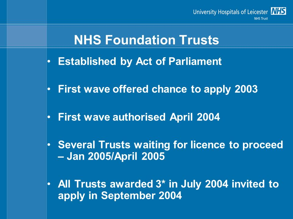NHS Foundation Trusts Established by Act of Parliament First wave offered chance to apply 2003 First wave authorised April 2004 Several Trusts waiting for licence to proceed – Jan 2005/April 2005 All Trusts awarded 3* in July 2004 invited to apply in September 2004