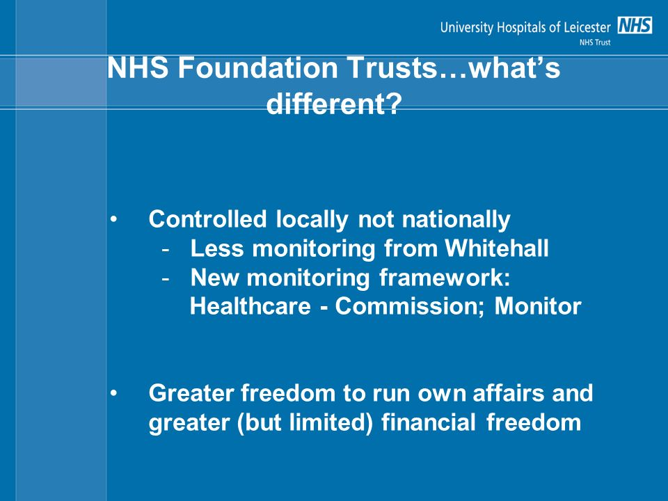 NHS Foundation Trusts…whats different? Controlled locally not nationally - Less monitoring from Whitehall - New monitoring framework: Healthcare - Com