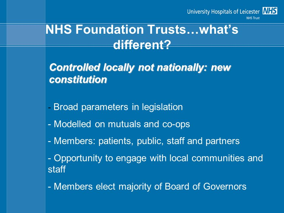Elected by staff members 3 staff Public PCT Local Authority University Other Patient If sub-divided must have at least 3 categories one must be carers NHSFT decides with partners Elected by public and patient members Board of Governors Public and Patient members must outnumber the other categories