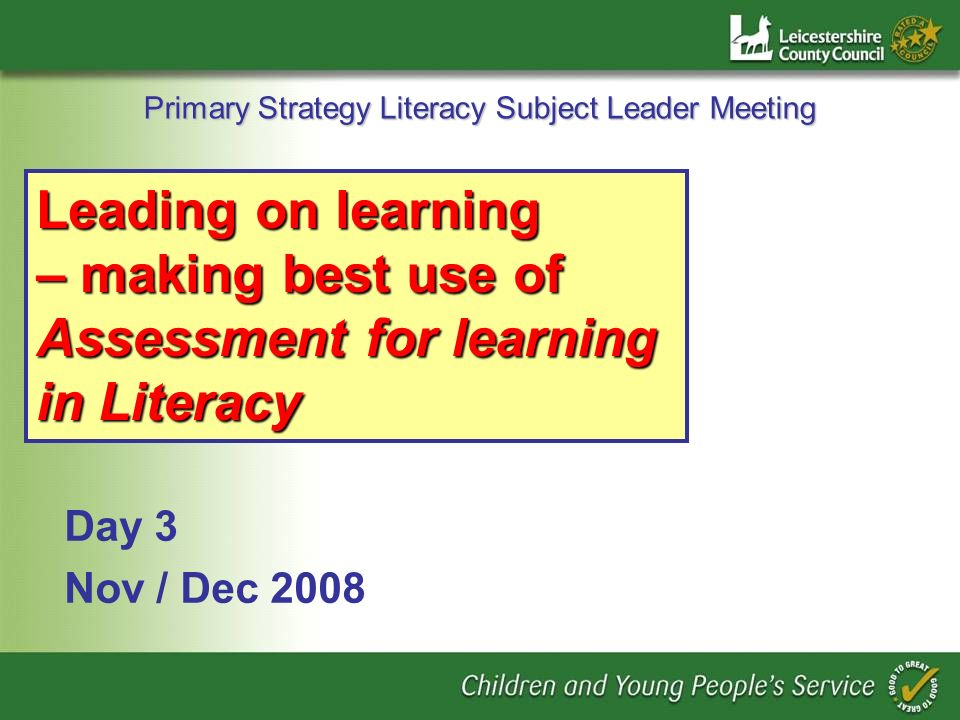 Primary Strategy Literacy Subject Leader Meeting Day 3 Nov / Dec 2008 Leading on learning – making best use of Assessment for learning in Literacy